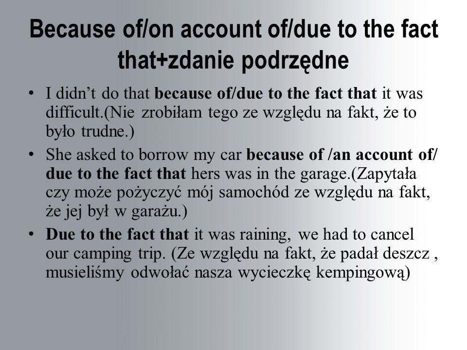 Because of/on account of/due to the fact that+zdanie podrzędne I didn't do that because of/due to the fact that it was difficult.(Nie zrobiłam tego ze