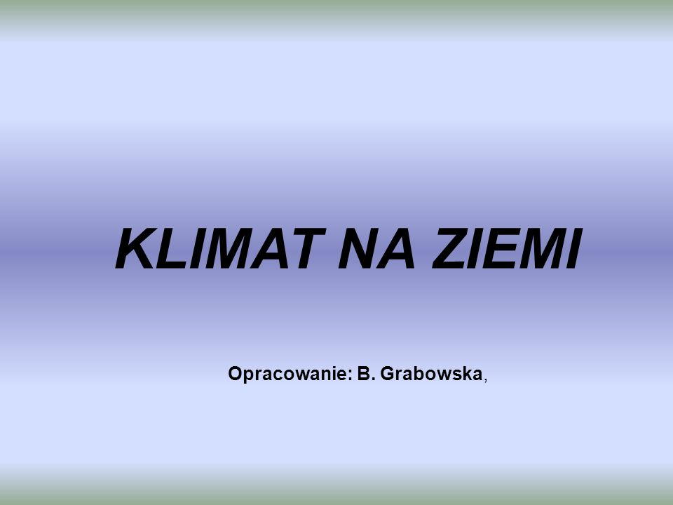 KLIMAT NA ZIEMI Opracowanie: B. Grabowska,