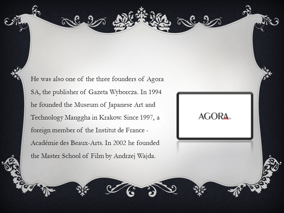 He was also one of the three founders of Agora SA, the publisher of Gazeta Wyborcza. In 1994 he founded the Museum of Japanese Art and Technology Mang