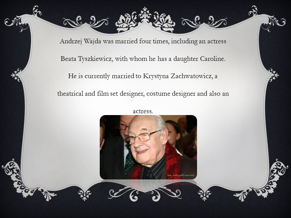 Andrzej Wajda was married four times, including an actress Beata Tyszkiewicz, with whom he has a daughter Caroline. He is currently married to Krystyn