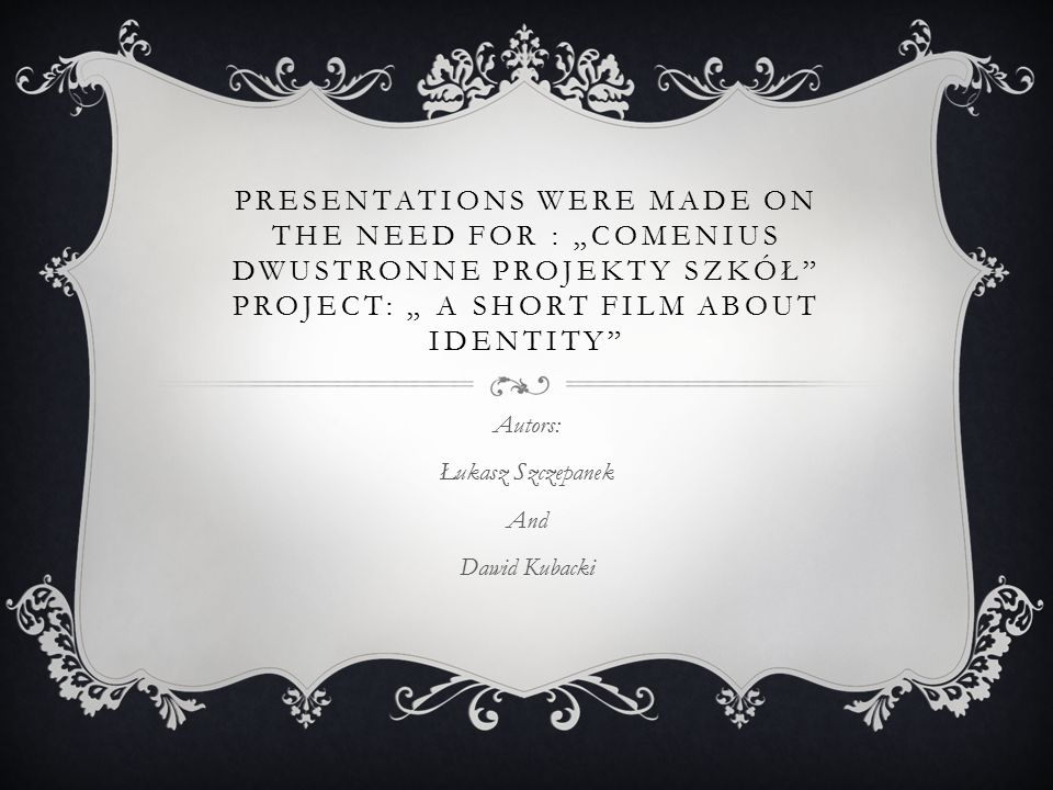 "PRESENTATIONS WERE MADE ON THE NEED FOR : ""COMENIUS DWUSTRONNE PROJEKTY SZKÓŁ"" PROJECT: "" A SHORT FILM ABOUT IDENTITY"" Autors: Łukasz Szczepanek And D"