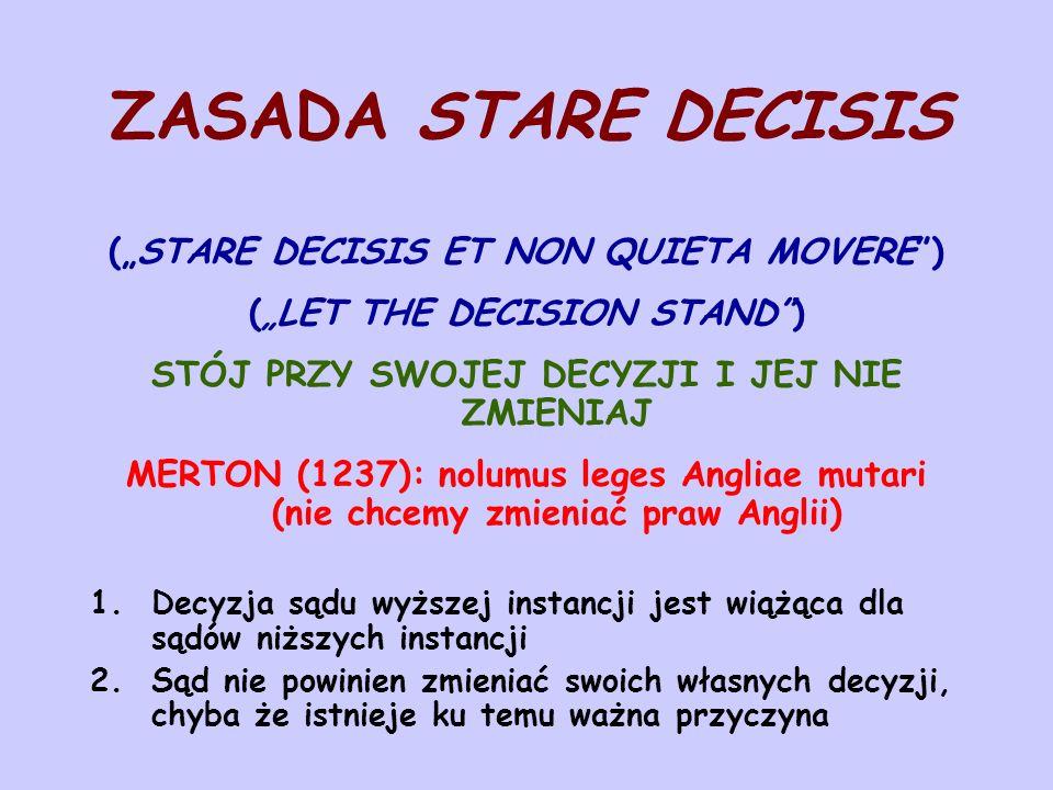 """ZASADA STARE DECISIS (""""STARE DECISIS ET NON QUIETA MOVERE ) (""""LET THE DECISION STAND ) STÓJ PRZY SWOJEJ DECYZJI I JEJ NIE ZMIENIAJ MERTON (1237): nolumus leges Angliae mutari (nie chcemy zmieniać praw Anglii) 1.Decyzja sądu wyższej instancji jest wiążąca dla sądów niższych instancji 2.Sąd nie powinien zmieniać swoich własnych decyzji, chyba że istnieje ku temu ważna przyczyna"""