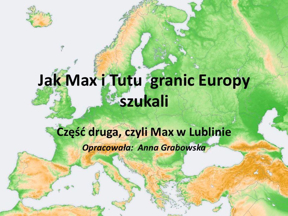Jak Max i Tutu granic Europy szukali Część druga, czyli Max w Lublinie Opracowała: Anna Grabowska