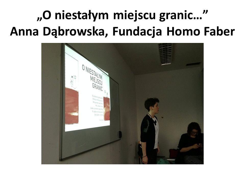 """""""O niestałym miejscu granic… Anna Dąbrowska, Fundacja Homo Faber"""