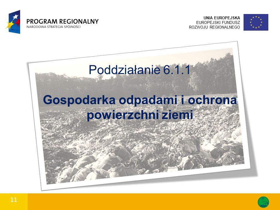 11 UNIA EUROPEJSKA EUROPEJSKI FUNDUSZ ROZWOJU REGIONALNEGO Poddziałanie 6.1.1 Gospodarka odpadami i ochrona powierzchni ziemi