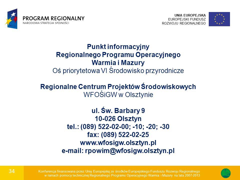 34 Konferencja finansowana przez Unię Europejską ze środków Europejskiego Funduszu Rozwoju Regionalnego w ramach pomocy technicznej Regionalnego Programu Operacyjnego Warmia i Mazury na lata 2007-2013 UNIA EUROPEJSKA EUROPEJSKI FUNDUSZ ROZWOJU REGIONALNEGO Punkt informacyjny Regionalnego Programu Operacyjnego Warmia i Mazury Oś priorytetowa VI Środowisko przyrodnicze Regionalne Centrum Projektów Środowiskowych WFOŚiGW w Olsztynie ul.