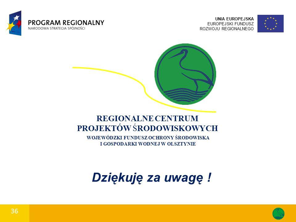 36 UNIA EUROPEJSKA EUROPEJSKI FUNDUSZ ROZWOJU REGIONALNEGO WOJEWÓDZKI FUNDUSZ OCHRONY ŚRODOWISKA I GOSPODARKI WODNEJ W OLSZTYNIE REGIONALNE CENTRUM PROJEKTÓW ŚRODOWISKOWYCH Dziękuję za uwagę !