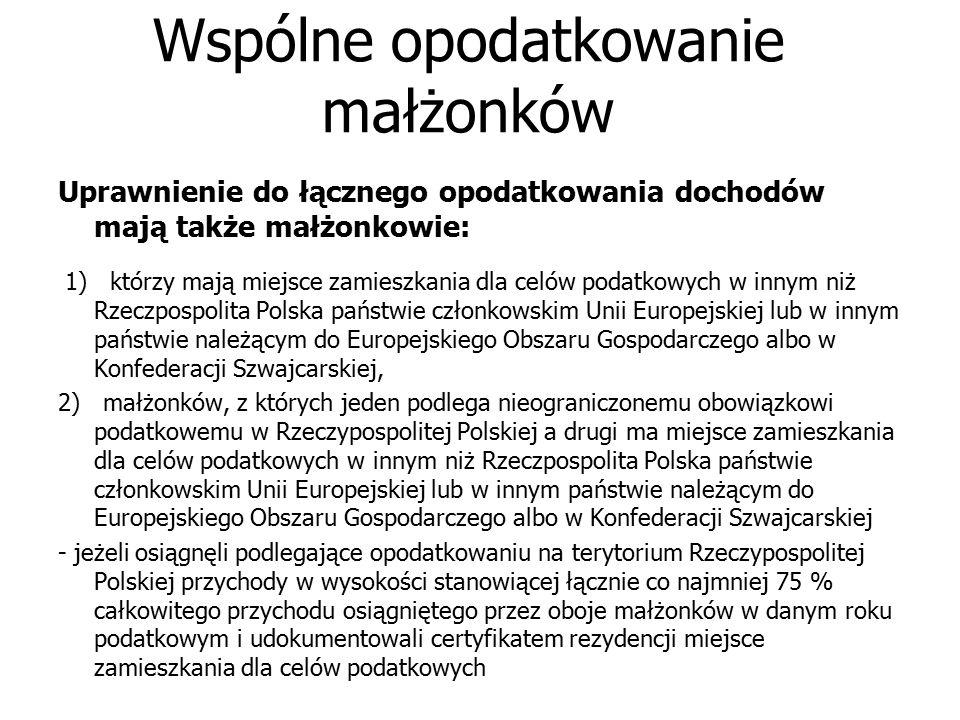 Wspólne opodatkowanie małżonków Uprawnienie do łącznego opodatkowania dochodów mają także małżonkowie: 1) którzy mają miejsce zamieszkania dla celów podatkowych w innym niż Rzeczpospolita Polska państwie członkowskim Unii Europejskiej lub w innym państwie należącym do Europejskiego Obszaru Gospodarczego albo w Konfederacji Szwajcarskiej, 2) małżonków, z których jeden podlega nieograniczonemu obowiązkowi podatkowemu w Rzeczypospolitej Polskiej a drugi ma miejsce zamieszkania dla celów podatkowych w innym niż Rzeczpospolita Polska państwie członkowskim Unii Europejskiej lub w innym państwie należącym do Europejskiego Obszaru Gospodarczego albo w Konfederacji Szwajcarskiej - jeżeli osiągnęli podlegające opodatkowaniu na terytorium Rzeczypospolitej Polskiej przychody w wysokości stanowiącej łącznie co najmniej 75 % całkowitego przychodu osiągniętego przez oboje małżonków w danym roku podatkowym i udokumentowali certyfikatem rezydencji miejsce zamieszkania dla celów podatkowych