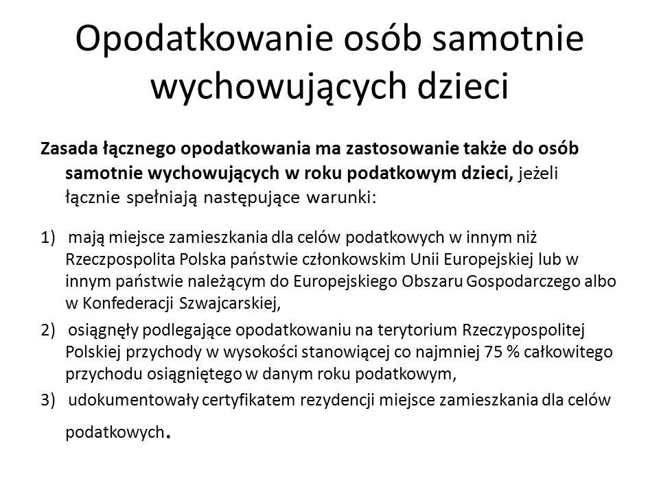 Opodatkowanie osób samotnie wychowujących dzieci Zasada łącznego opodatkowania ma zastosowanie także do osób samotnie wychowujących w roku podatkowym dzieci, jeżeli łącznie spełniają następujące warunki: 1) mają miejsce zamieszkania dla celów podatkowych w innym niż Rzeczpospolita Polska państwie członkowskim Unii Europejskiej lub w innym państwie należącym do Europejskiego Obszaru Gospodarczego albo w Konfederacji Szwajcarskiej, 2) osiągnęły podlegające opodatkowaniu na terytorium Rzeczypospolitej Polskiej przychody w wysokości stanowiącej co najmniej 75 % całkowitego przychodu osiągniętego w danym roku podatkowym, 3) udokumentowały certyfikatem rezydencji miejsce zamieszkania dla celów podatkowych.
