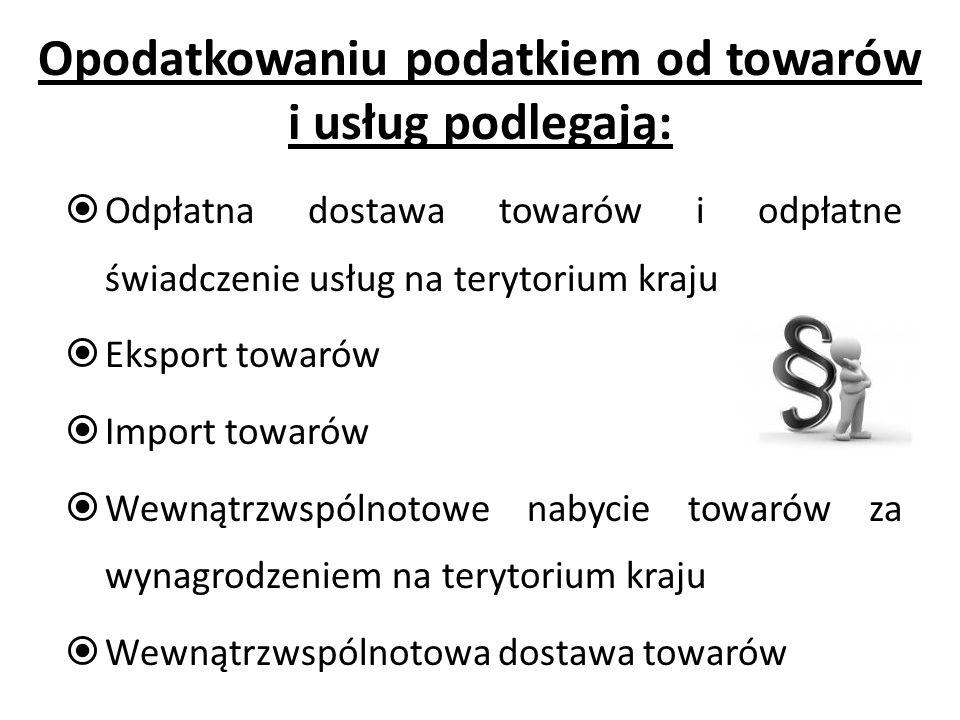 Opodatkowaniu podatkiem od towarów i usług podlegają:  Odpłatna dostawa towarów i odpłatne świadczenie usług na terytorium kraju  Eksport towarów  Import towarów  Wewnątrzwspólnotowe nabycie towarów za wynagrodzeniem na terytorium kraju  Wewnątrzwspólnotowa dostawa towarów