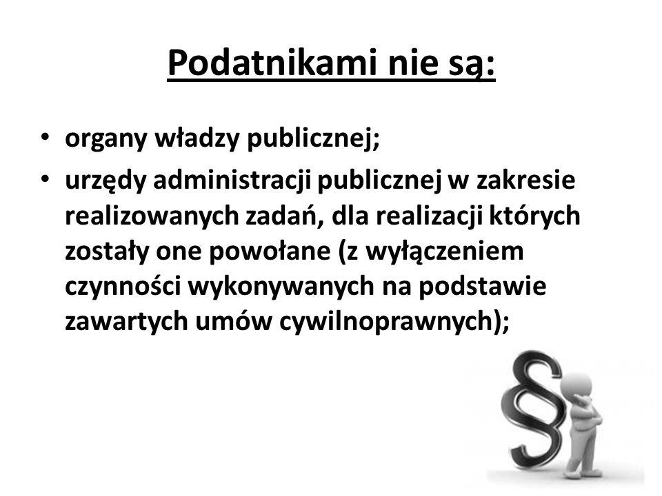 Podatnikami nie są: organy władzy publicznej; urzędy administracji publicznej w zakresie realizowanych zadań, dla realizacji których zostały one powołane (z wyłączeniem czynności wykonywanych na podstawie zawartych umów cywilnoprawnych);