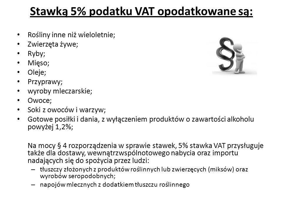 Stawką 5% podatku VAT opodatkowane są: Rośliny inne niż wieloletnie; Zwierzęta żywe; Ryby; Mięso; Oleje; Przyprawy; wyroby mleczarskie; Owoce; Soki z owoców i warzyw; Gotowe posiłki i dania, z wyłączeniem produktów o zawartości alkoholu powyżej 1,2%; Na mocy § 4 rozporządzenia w sprawie stawek, 5% stawka VAT przysługuje także dla dostawy, wewnątrzwspólnotowego nabycia oraz importu nadających się do spożycia przez ludzi: – tłuszczy złożonych z produktów roślinnych lub zwierzęcych (miksów) oraz wyrobów seropodobnych; – napojów mlecznych z dodatkiem tłuszczu roślinnego