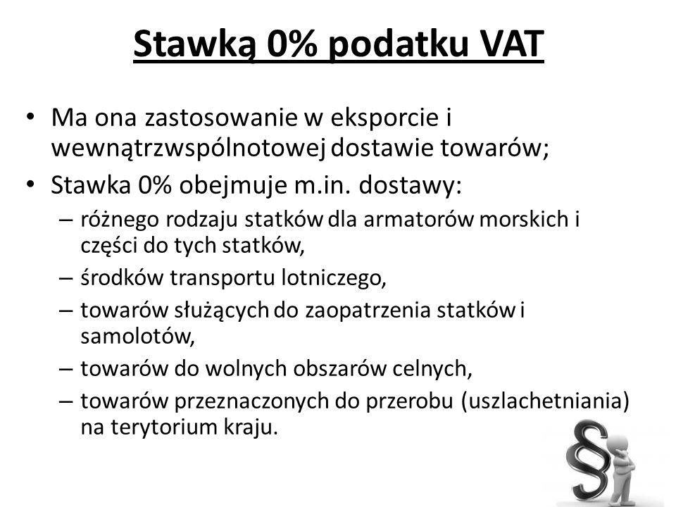 Stawką 0% podatku VAT Ma ona zastosowanie w eksporcie i wewnątrzwspólnotowej dostawie towarów; Stawka 0% obejmuje m.in. dostawy: – różnego rodzaju sta