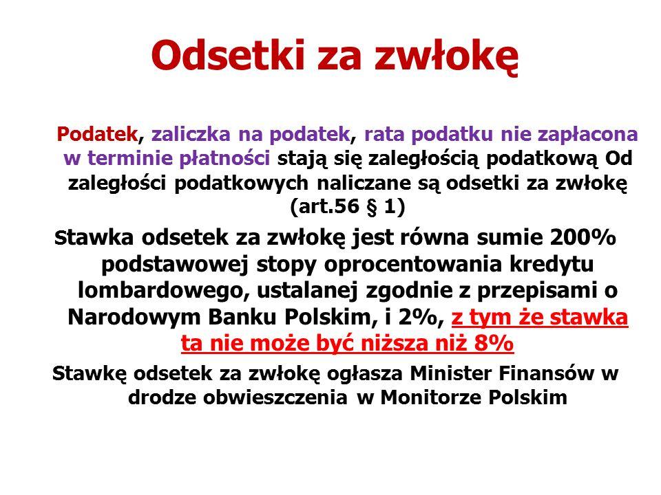 Odsetki za zwłokę Podatek, zaliczka na podatek, rata podatku nie zapłacona w terminie płatności stają się zaległością podatkową Od zaległości podatkowych naliczane są odsetki za zwłokę (art.56 § 1) S tawka odsetek za zwłokę jest równa sumie 200% podstawowej stopy oprocentowania kredytu lombardowego, ustalanej zgodnie z przepisami o Narodowym Banku Polskim, i 2%, z tym że stawka ta nie może być niższa niż 8% Stawkę odsetek za zwłokę ogłasza Minister Finansów w drodze obwieszczenia w Monitorze Polskim