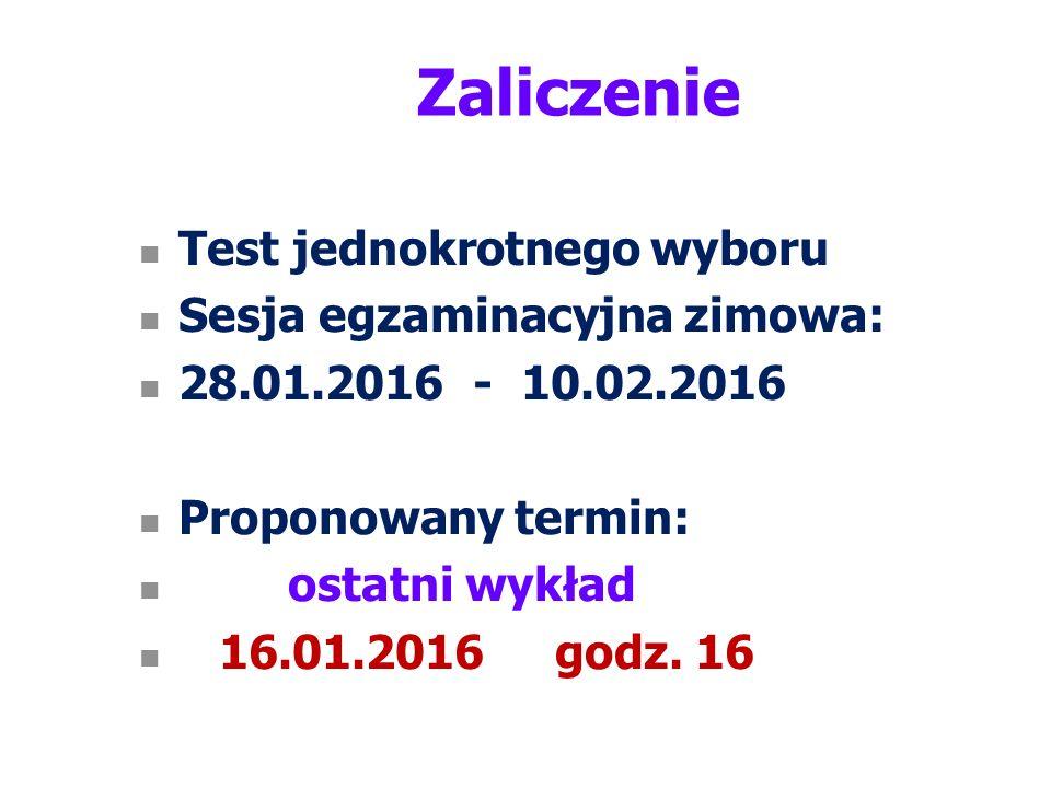 Zaliczenie Test jednokrotnego wyboru Sesja egzaminacyjna zimowa: 28.01.2016 - 10.02.2016 Proponowany termin: ostatni wykład 16.01.2016 godz.