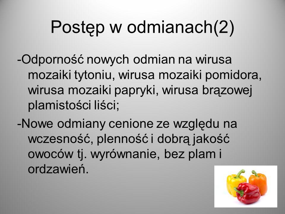 Postęp w odmianach(2) -Odporność nowych odmian na wirusa mozaiki tytoniu, wirusa mozaiki pomidora, wirusa mozaiki papryki, wirusa brązowej plamistości liści; -Nowe odmiany cenione ze względu na wczesność, plenność i dobrą jakość owoców tj.