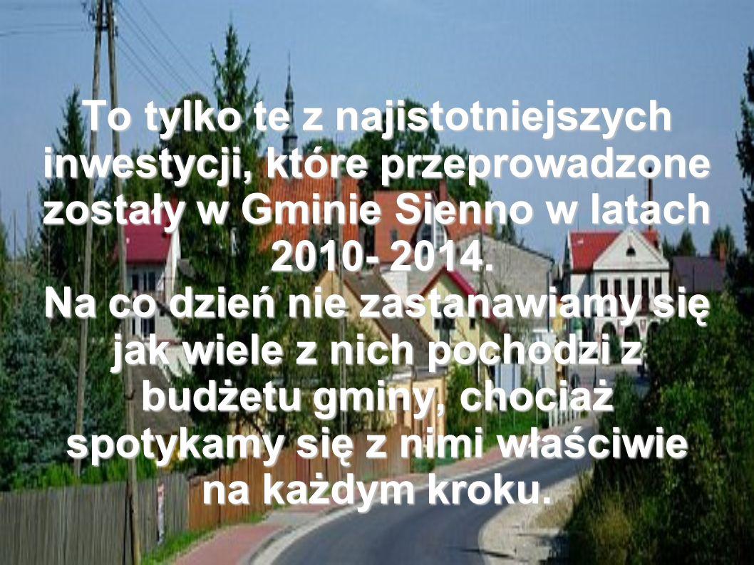 To tylko te z najistotniejszych inwestycji, które przeprowadzone zostały w Gminie Sienno w latach 2010- 2014.
