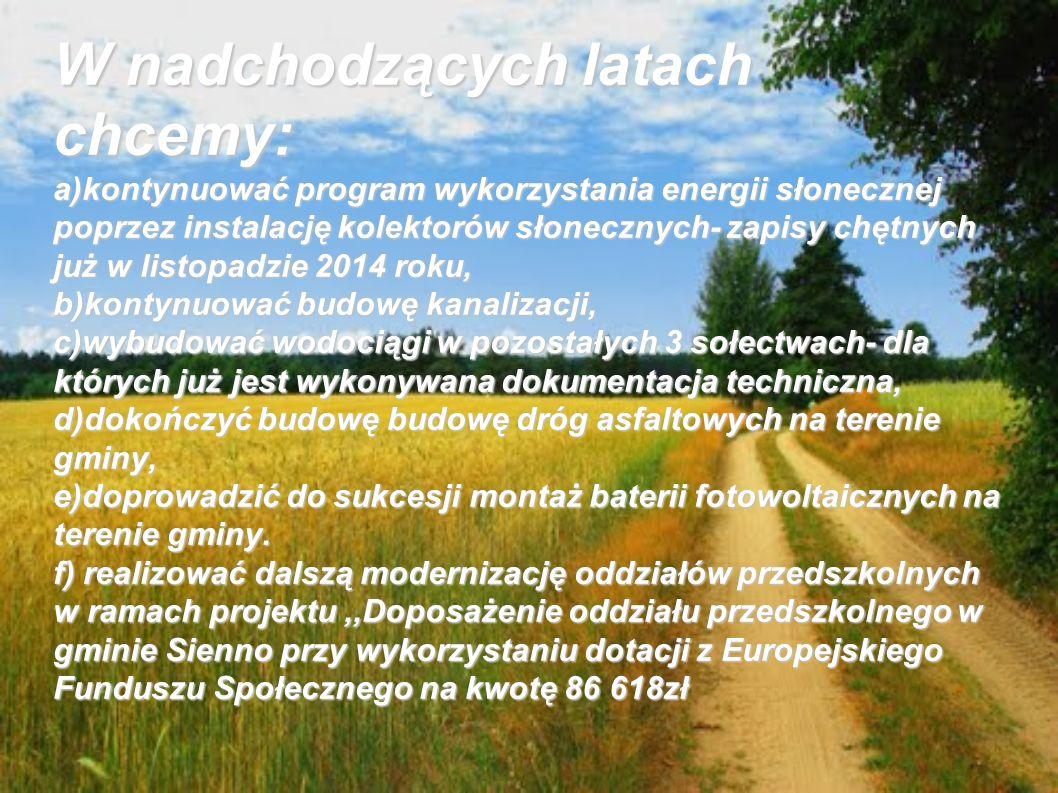 W nadchodzących latach chcemy: a)kontynuować program wykorzystania energii słonecznej poprzez instalację kolektorów słonecznych- zapisy chętnych już w listopadzie 2014 roku, b)kontynuować budowę kanalizacji, c)wybudować wodociągi w pozostałych 3 sołectwach- dla których już jest wykonywana dokumentacja techniczna, d)dokończyć budowę budowę dróg asfaltowych na terenie gminy, e)doprowadzić do sukcesji montaż baterii fotowoltaicznych na terenie gminy.