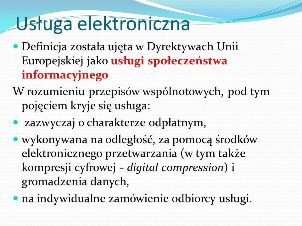 Usługa elektroniczna Definicja została ujęta w Dyrektywach Unii Europejskiej jako usługi społeczeństwa informacyjnego W rozumieniu przepisów wspólnotowych, pod tym pojęciem kryje się usługa: zazwyczaj o charakterze odpłatnym, wykonywana na odległość, za pomocą środków elektronicznego przetwarzania (w tym także kompresji cyfrowej - digital compression) i gromadzenia danych, na indywidualne zamówienie odbiorcy usługi.