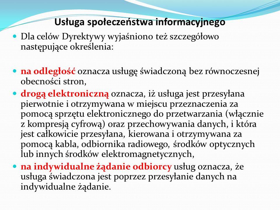 Usługa społeczeństwa informacyjnego Dla celów Dyrektywy wyjaśniono też szczegółowo następujące określenia: na odległość oznacza usługę świadczoną bez równoczesnej obecności stron, drogą elektroniczną oznacza, iż usługa jest przesyłana pierwotnie i otrzymywana w miejscu przeznaczenia za pomocą sprzętu elektronicznego do przetwarzania (włącznie z kompresją cyfrową) oraz przechowywania danych, i która jest całkowicie przesyłana, kierowana i otrzymywana za pomocą kabla, odbiornika radiowego, środków optycznych lub innych środków elektromagnetycznych, na indywidualne żądanie odbiorcy usług oznacza, że usługa świadczona jest poprzez przesyłanie danych na indywidualne żądanie.