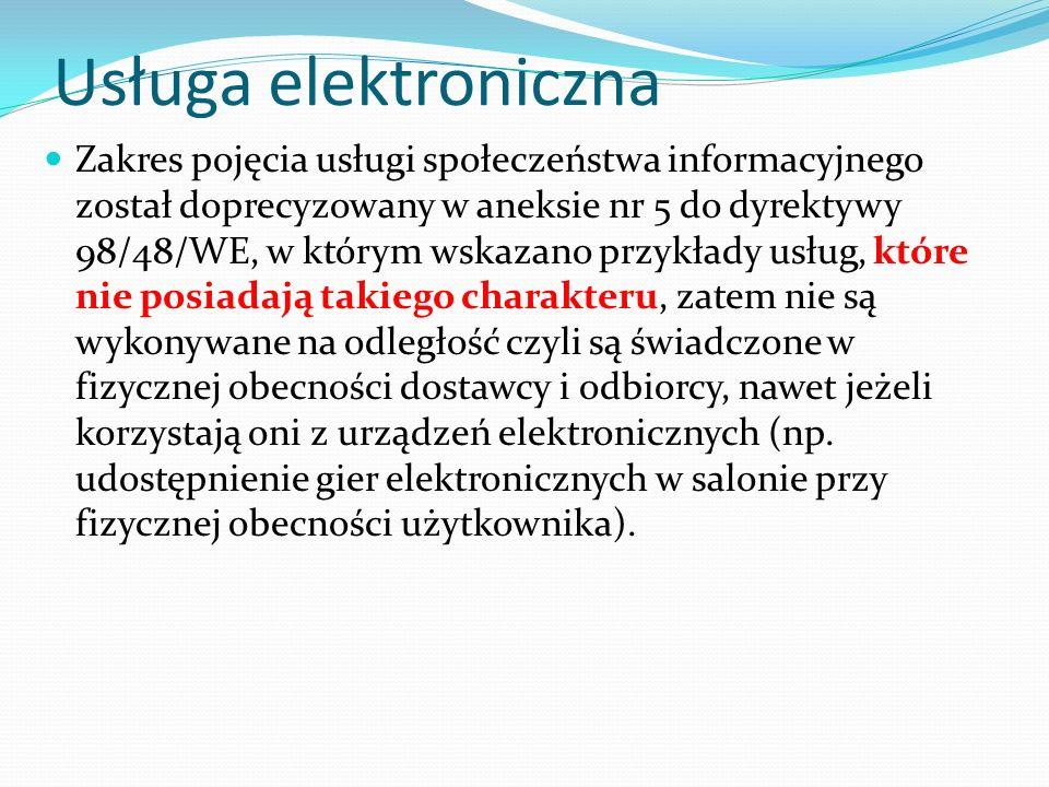 Usługa elektroniczna Zakres pojęcia usługi społeczeństwa informacyjnego został doprecyzowany w aneksie nr 5 do dyrektywy 98/48/WE, w którym wskazano przykłady usług, które nie posiadają takiego charakteru, zatem nie są wykonywane na odległość czyli są świadczone w fizycznej obecności dostawcy i odbiorcy, nawet jeżeli korzystają oni z urządzeń elektronicznych (np.