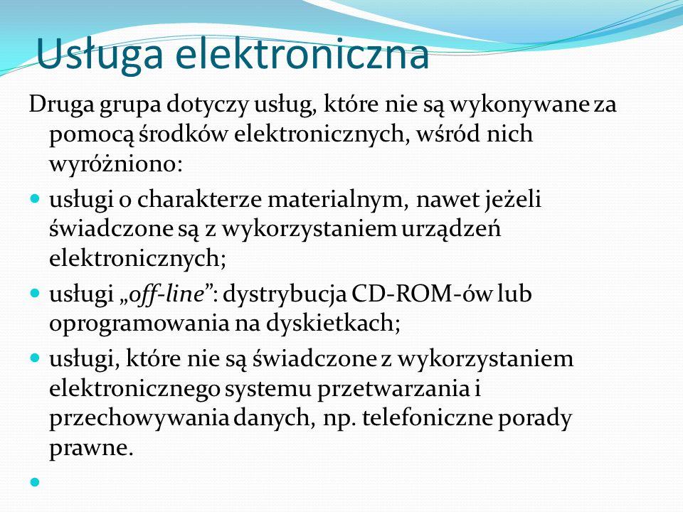 """Usługa elektroniczna Druga grupa dotyczy usług, które nie są wykonywane za pomocą środków elektronicznych, wśród nich wyróżniono: usługi o charakterze materialnym, nawet jeżeli świadczone są z wykorzystaniem urządzeń elektronicznych; usługi """"off-line : dystrybucja CD-ROM-ów lub oprogramowania na dyskietkach; usługi, które nie są świadczone z wykorzystaniem elektronicznego systemu przetwarzania i przechowywania danych, np."""