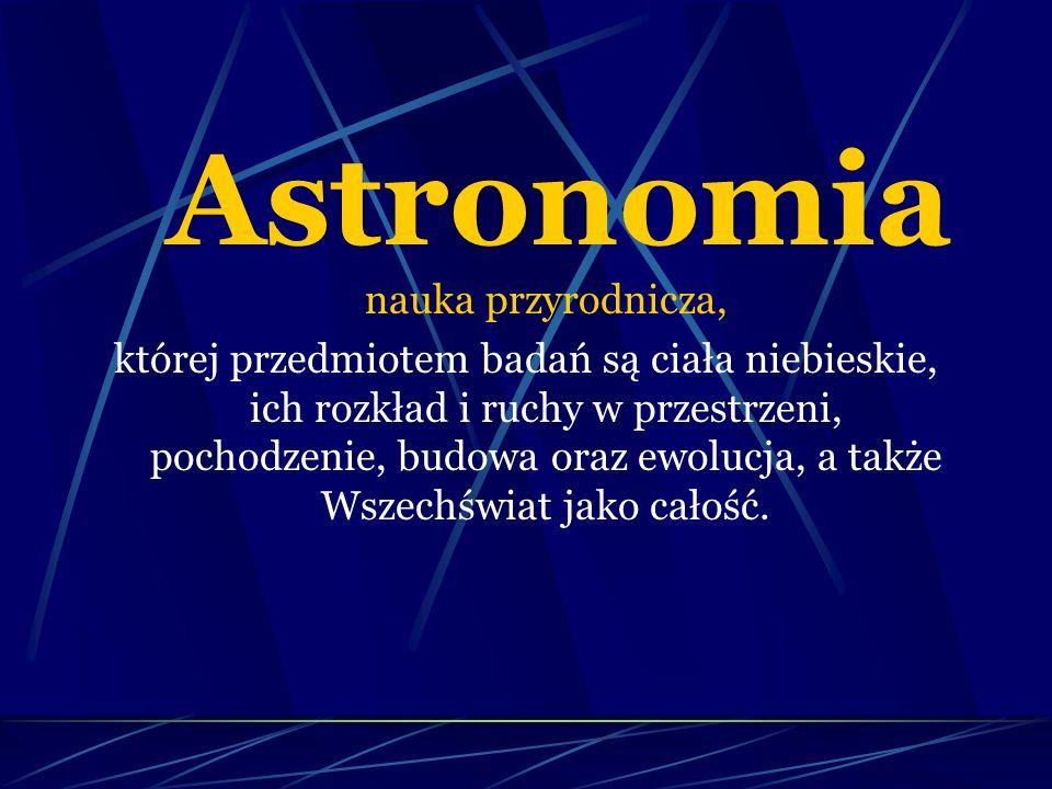 Astronomia nauka przyrodnicza, której przedmiotem badań są ciała niebieskie, ich rozkład i ruchy w przestrzeni, pochodzenie, budowa oraz ewolucja, a także Wszechświat jako całość.