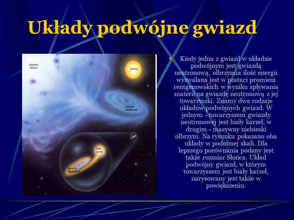 Układy podwójne gwiazd Kiedy jedna z gwiazd w układzie podwójnym jest gwiazdą neutronową, olbrzymia ilość energii wyzwalana jest w postaci promieni rentgenowskich w wyniku spływania materii na gwiazdę neutronową z jej towarzyszki.