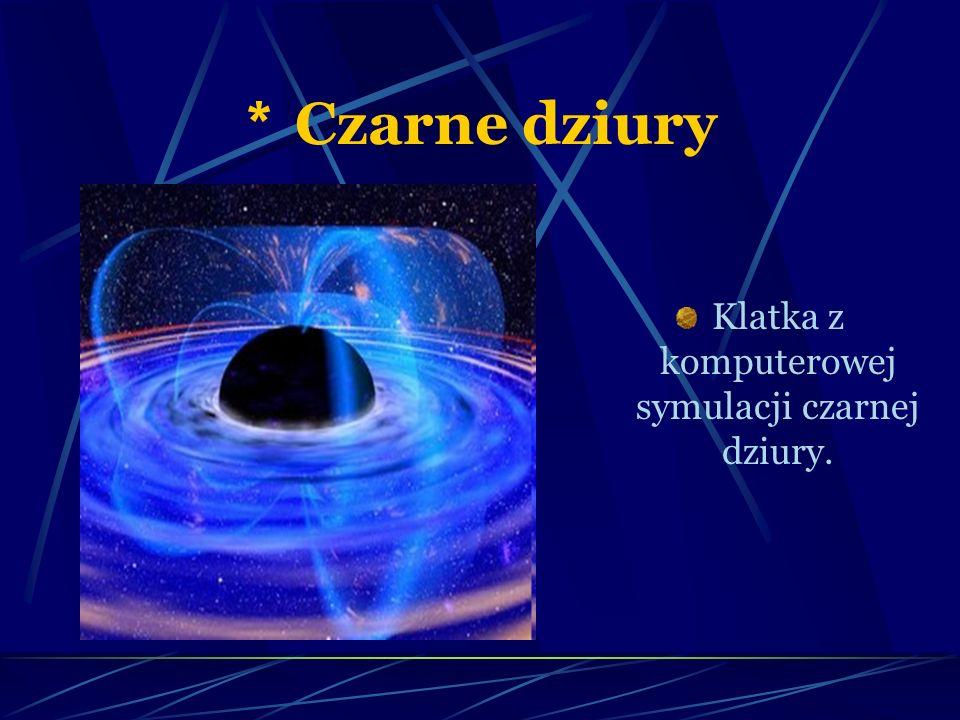 * Czarne dziury Klatka z komputerowej symulacji czarnej dziury.