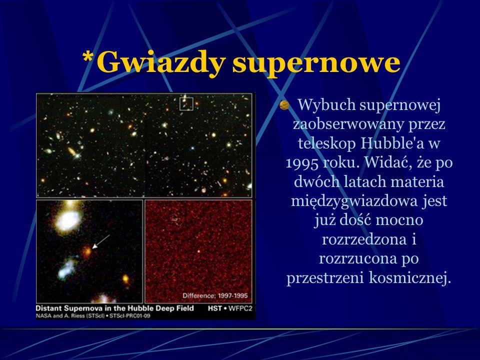 * Gwiazdy supernowe Wybuch supernowej zaobserwowany przez teleskop Hubble'a w 1995 roku. Widać, że po dwóch latach materia międzygwiazdowa jest już do