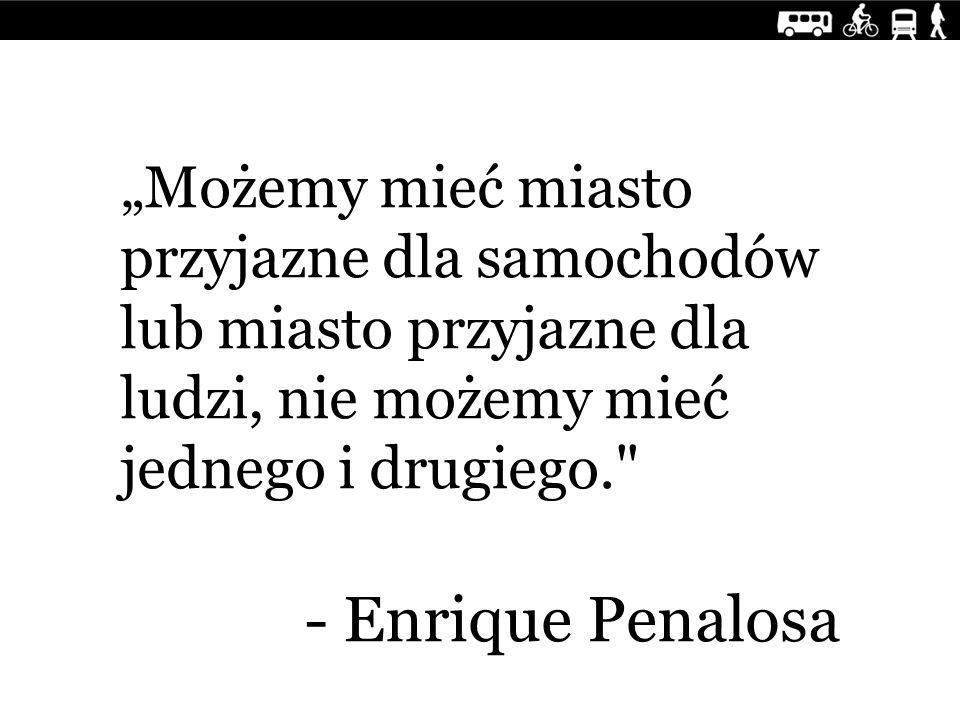 """""""Możemy mieć miasto przyjazne dla samochodów lub miasto przyjazne dla ludzi, nie możemy mieć jednego i drugiego. - Enrique Penalosa"""