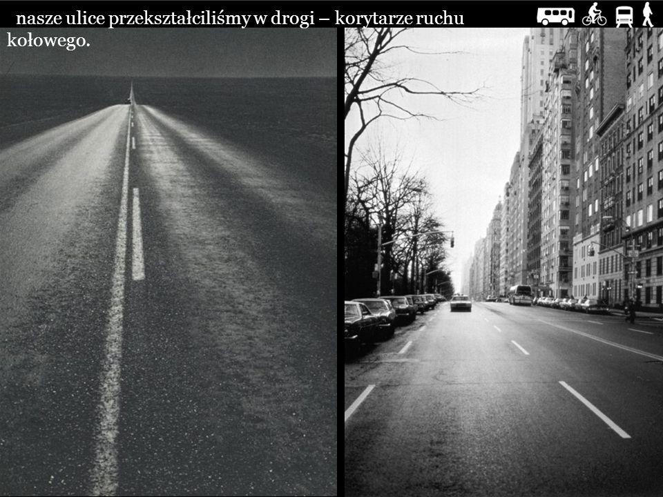 nasze ulice przekształciliśmy w drogi – korytarze ruchu kołowego.