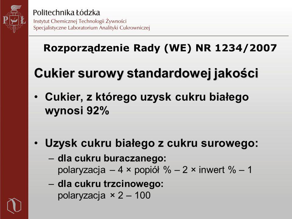 Rozporządzenie Rady (WE) NR 1234/2007 Cukier surowy standardowej jakości Cukier, z którego uzysk cukru białego wynosi 92% Uzysk cukru białego z cukru surowego: –dla cukru buraczanego: polaryzacja – 4 × popiół % – 2 × inwert % – 1 –dla cukru trzcinowego: polaryzacja × 2 – 100