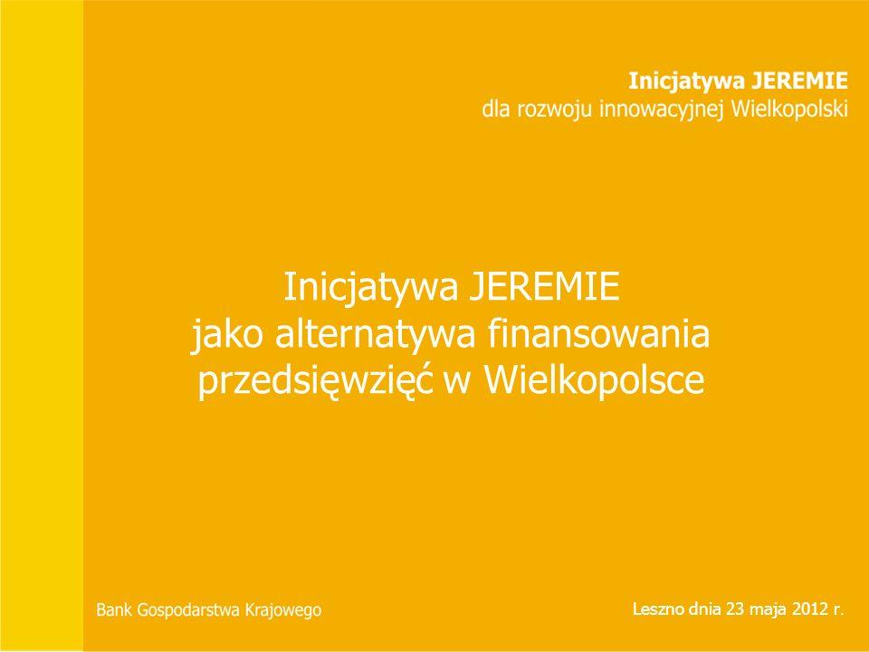 Inicjatywa JEREMIE jako alternatywa finansowania przedsięwzięć w Wielkopolsce Leszno dnia 23 maja 2012 r.