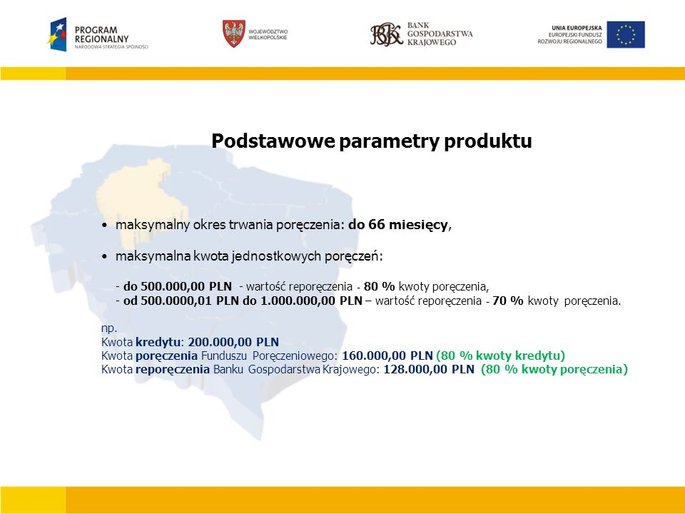 maksymalny okres trwania poręczenia: do 66 miesięcy, maksymalna kwota jednostkowych poręczeń: - do 500.000,00 PLN - wartość reporęczenia - 80 % kwoty poręczenia, - od 500.0000,01 PLN do 1.000.000,00 PLN – wartość reporęczenia - 70 % kwoty poręczenia.