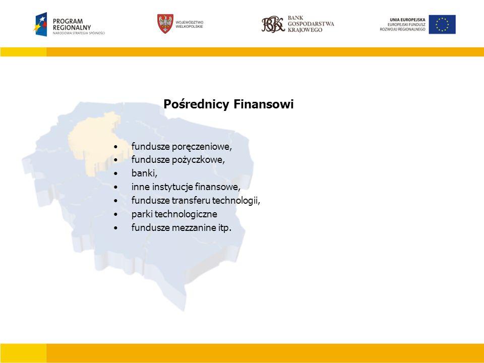 Pośrednicy Finansowi fundusze poręczeniowe, fundusze pożyczkowe, banki, inne instytucje finansowe, fundusze transferu technologii, parki technologiczne fundusze mezzanine itp.