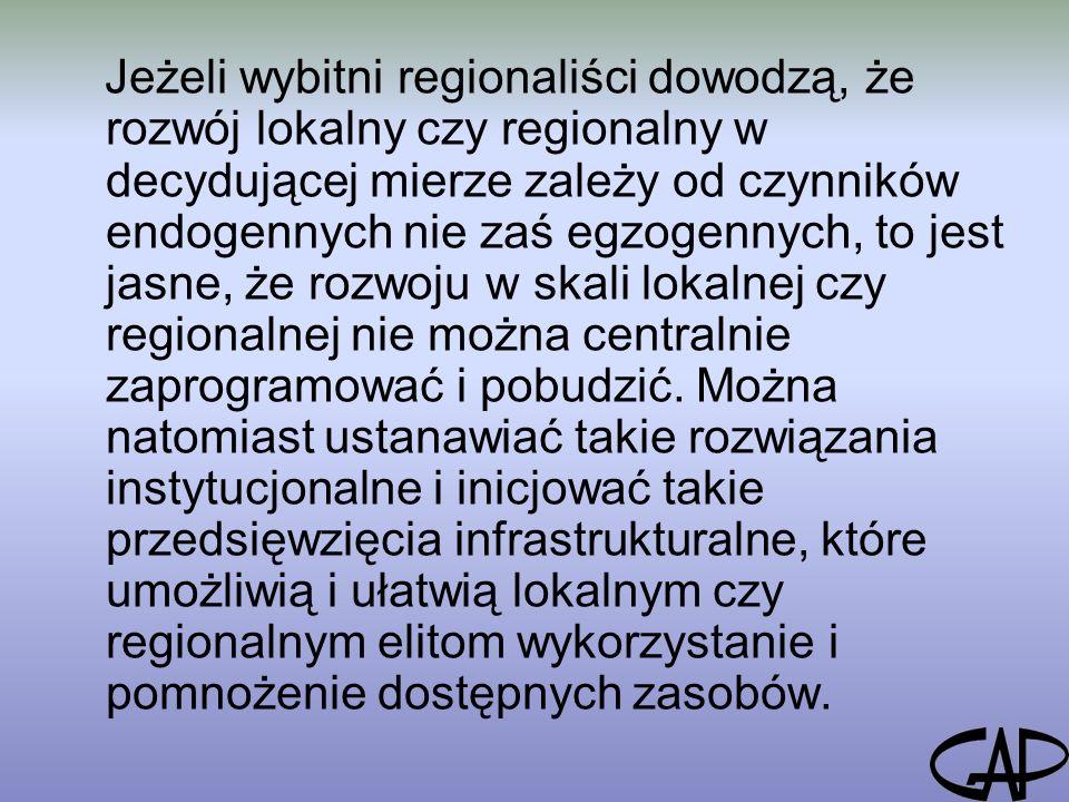 Jeżeli wybitni regionaliści dowodzą, że rozwój lokalny czy regionalny w decydującej mierze zależy od czynników endogennych nie zaś egzogennych, to jest jasne, że rozwoju w skali lokalnej czy regionalnej nie można centralnie zaprogramować i pobudzić.