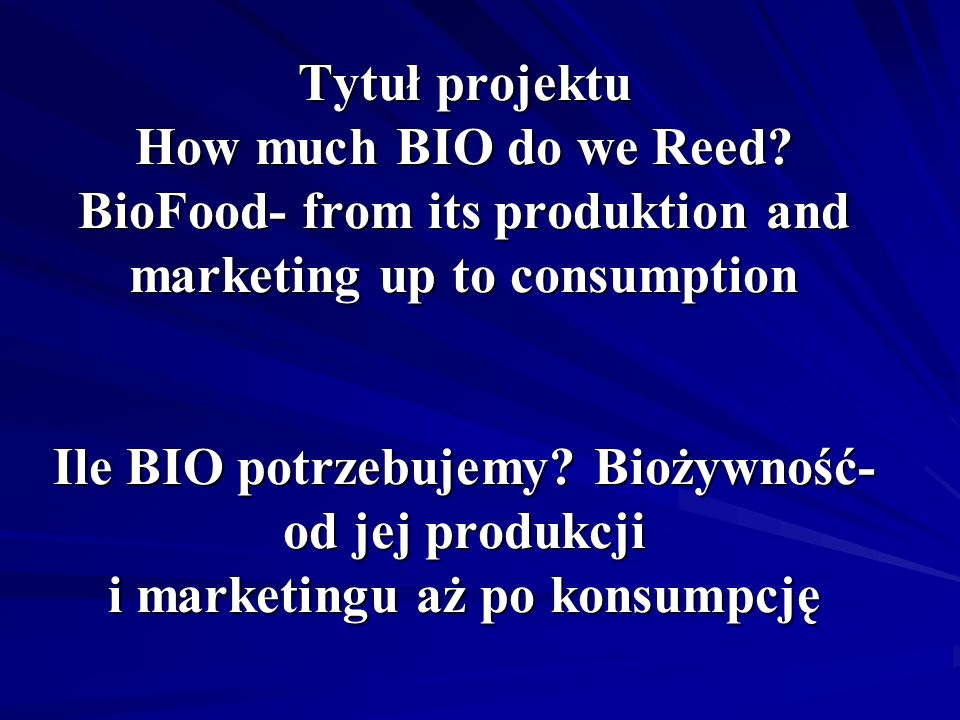 Tytuł projektu How much BIO do we Reed? BioFood- from its produktion and marketing up to consumption Ile BIO potrzebujemy? Biożywność- od jej produkcj