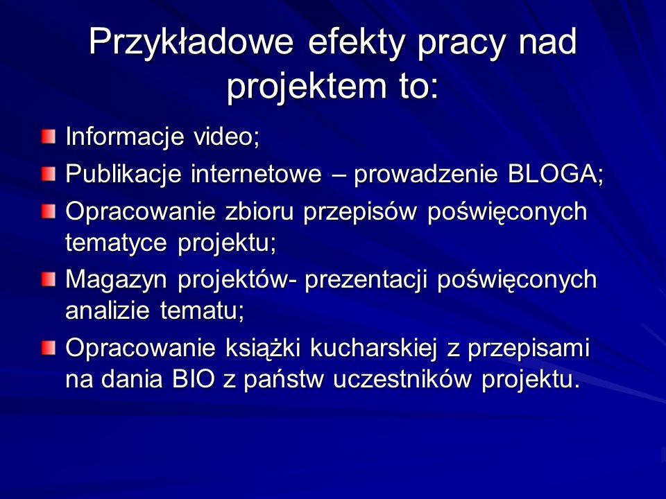 Przykładowe efekty pracy nad projektem to: Informacje video; Publikacje internetowe – prowadzenie BLOGA; Opracowanie zbioru przepisów poświęconych tematyce projektu; Magazyn projektów- prezentacji poświęconych analizie tematu; Opracowanie książki kucharskiej z przepisami na dania BIO z państw uczestników projektu.