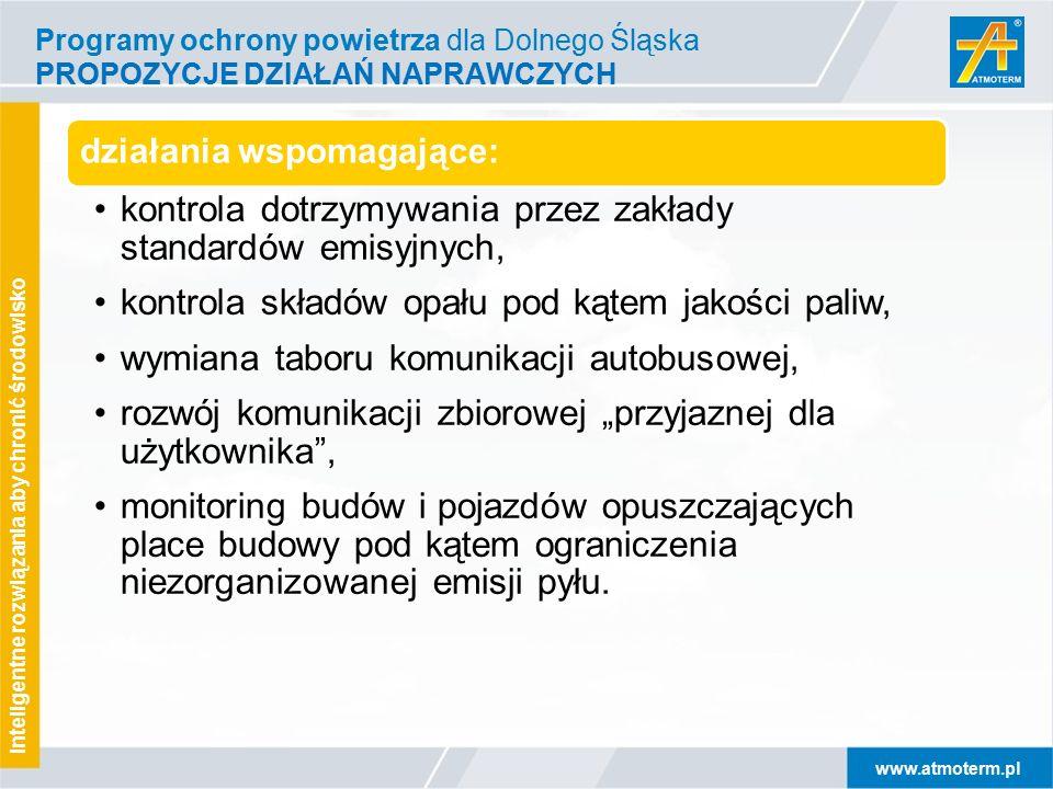 """www.atmoterm.pl Inteligentne rozwiązania aby chronić środowisko Programy ochrony powietrza dla Dolnego Śląska PROPOZYCJE DZIAŁAŃ NAPRAWCZYCH działania wspomagające: kontrola dotrzymywania przez zakłady standardów emisyjnych, kontrola składów opału pod kątem jakości paliw, wymiana taboru komunikacji autobusowej, rozwój komunikacji zbiorowej """"przyjaznej dla użytkownika , monitoring budów i pojazdów opuszczających place budowy pod kątem ograniczenia niezorganizowanej emisji pyłu."""