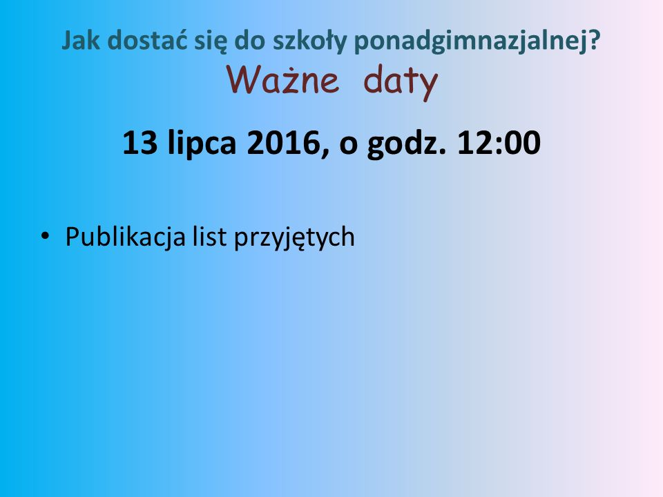 13 lipca 2016, o godz.12:00 Publikacja list przyjętych Jak dostać się do szkoły ponadgimnazjalnej.
