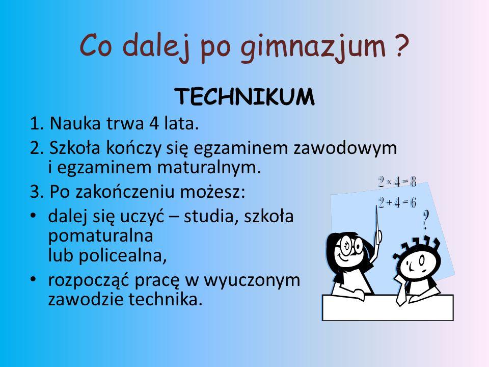Co dalej po gimnazjum . TECHNIKUM 1. Nauka trwa 4 lata.