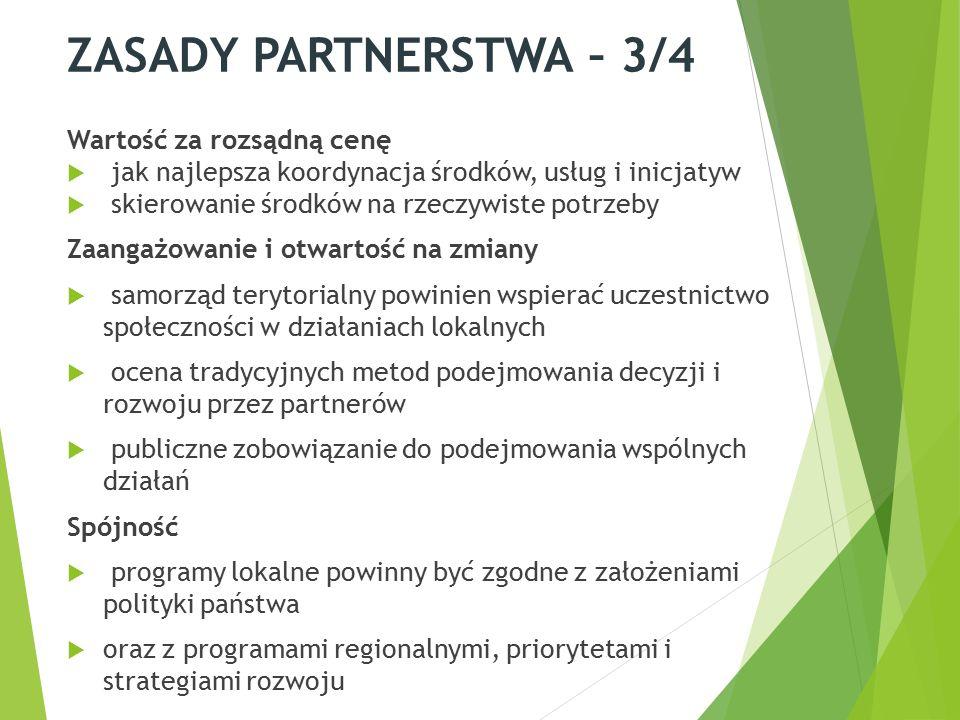ZASADY PARTNERSTWA – 3/4 Wartość za rozsądną cenę  jak najlepsza koordynacja środków, usług i inicjatyw  skierowanie środków na rzeczywiste potrzeby Zaangażowanie i otwartość na zmiany  samorząd terytorialny powinien wspierać uczestnictwo społeczności w działaniach lokalnych  ocena tradycyjnych metod podejmowania decyzji i rozwoju przez partnerów  publiczne zobowiązanie do podejmowania wspólnych działań Spójność  programy lokalne powinny być zgodne z założeniami polityki państwa  oraz z programami regionalnymi, priorytetami i strategiami rozwoju