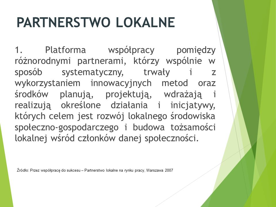 PARTNERSTWO LOKALNE 1. Platforma współpracy pomiędzy różnorodnymi partnerami, którzy wspólnie w sposób systematyczny, trwały i z wykorzystaniem innowa