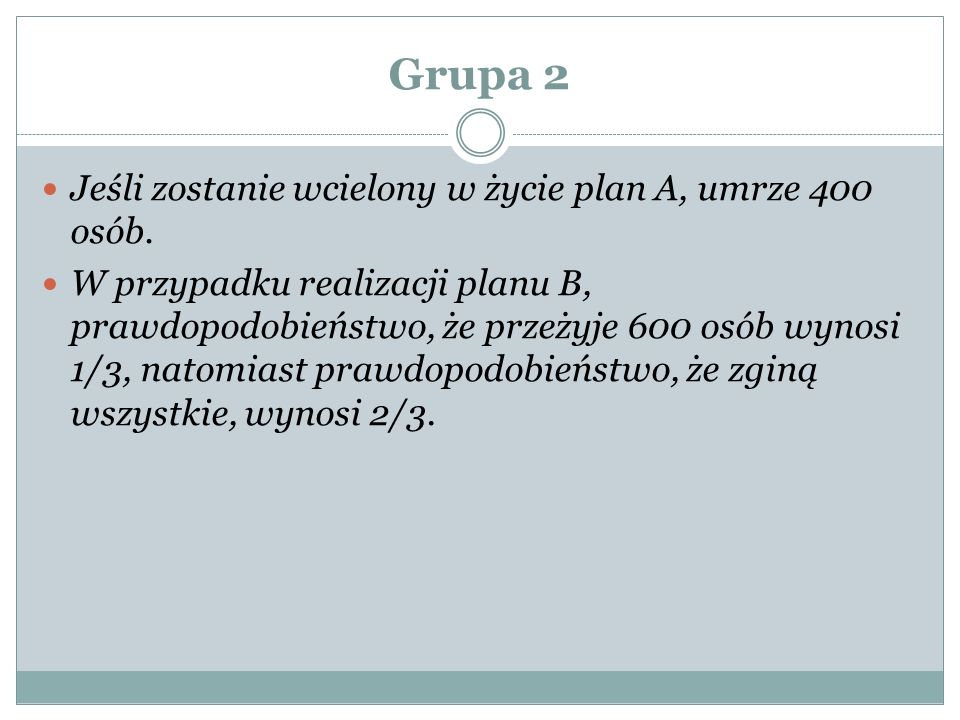 Grupa 2 Jeśli zostanie wcielony w życie plan A, umrze 400 osób. W przypadku realizacji planu B, prawdopodobieństwo, że przeżyje 600 osób wynosi 1/3, n