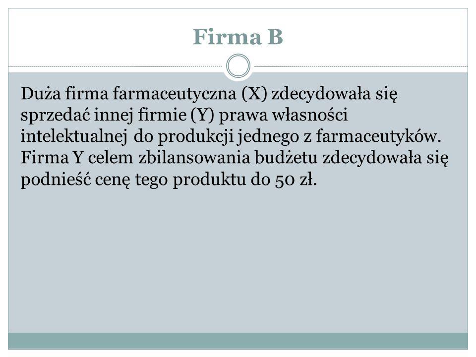 Firma B Duża firma farmaceutyczna (X) zdecydowała się sprzedać innej firmie (Y) prawa własności intelektualnej do produkcji jednego z farmaceutyków. F