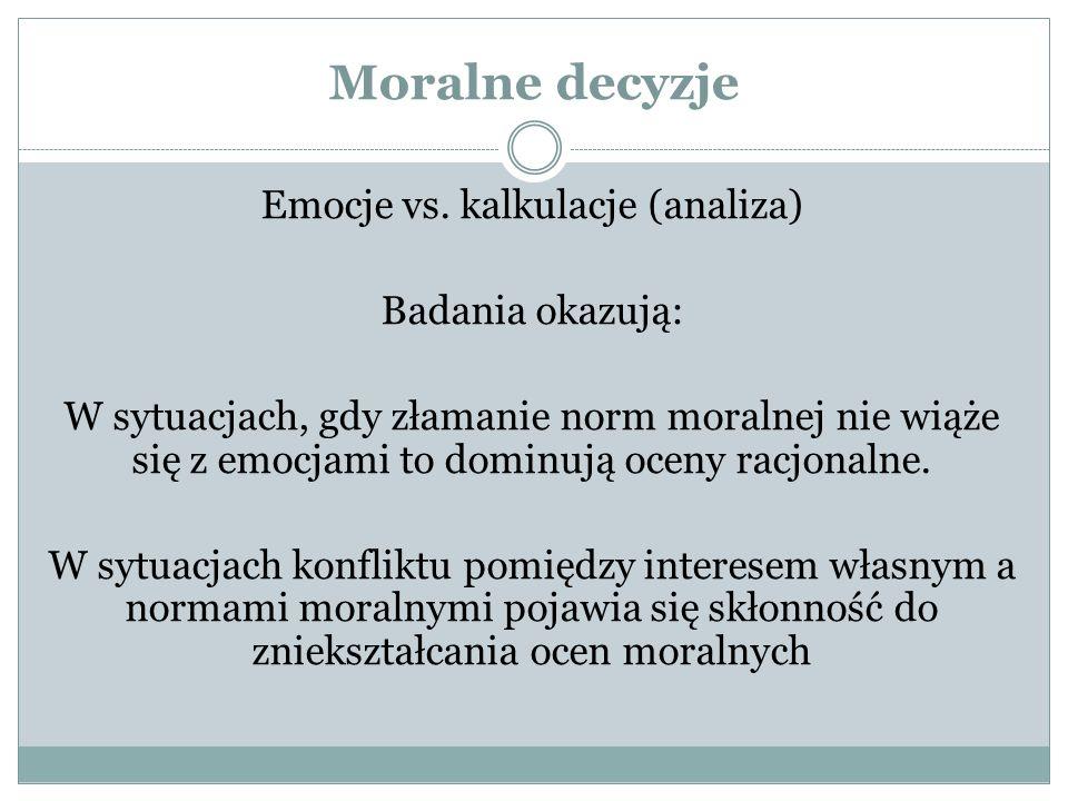 Moralne decyzje Emocje vs. kalkulacje (analiza) Badania okazują: W sytuacjach, gdy złamanie norm moralnej nie wiąże się z emocjami to dominują oceny r