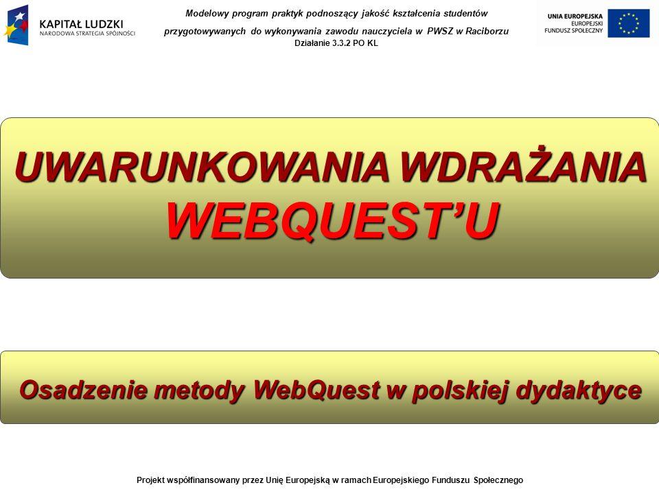 UWARUNKOWANIA WDRAŻANIA WEBQUEST'U Osadzenie metody WebQuest w polskiej dydaktyce Projekt współfinansowany przez Unię Europejską w ramach Europejskiego Funduszu Społecznego Modelowy program praktyk podnoszący jakość kształcenia studentów przygotowywanych do wykonywania zawodu nauczyciela w PWSZ w Raciborzu Działanie 3.3.2 PO KL