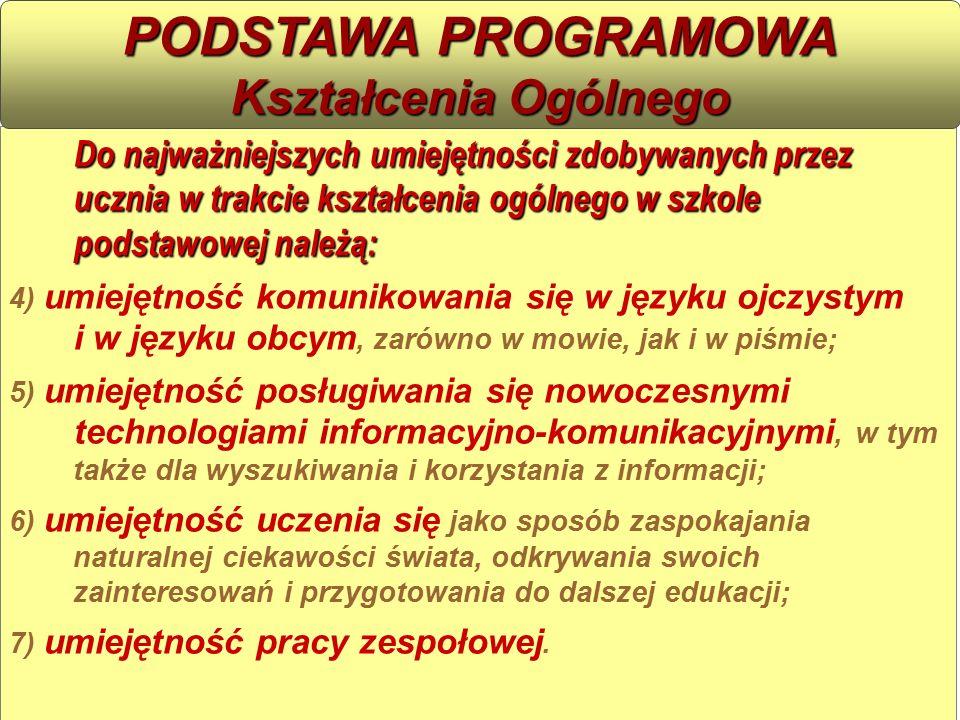 Do najważniejszych umiejętności zdobywanych przez ucznia w trakcie kształcenia ogólnego w szkole podstawowej należą: 4) umiejętność komunikowania się w języku ojczystym i w języku obcym, zarówno w mowie, jak i w piśmie; 5) umiejętność posługiwania się nowoczesnymi technologiami informacyjno-komunikacyjnymi, w tym także dla wyszukiwania i korzystania z informacji; 6) umiejętność uczenia się jako sposób zaspokajania naturalnej ciekawości świata, odkrywania swoich zainteresowań i przygotowania do dalszej edukacji; 7) umiejętność pracy zespołowej.