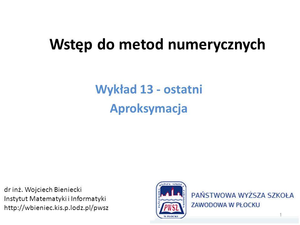 Wstęp do metod numerycznych Wykład 13 - ostatni Aproksymacja 1 dr inż. Wojciech Bieniecki Instytut Matematyki i Informatyki http://wbieniec.kis.p.lodz